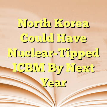 North Korea Could Have Nuclear-Tipped ICBM By Next Year