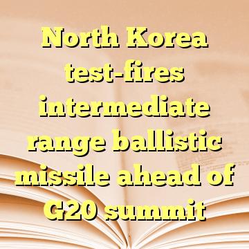 North Korea test-fires intermediate range ballistic missile ahead of G20 summit