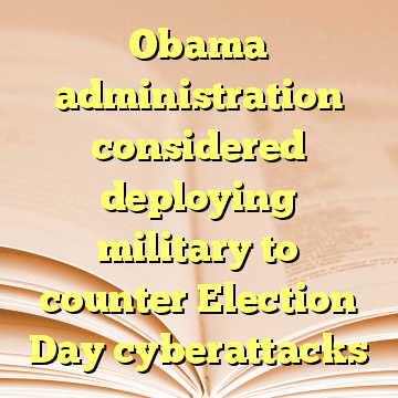 Obama administration considered deploying military to counter Election Day cyberattacks