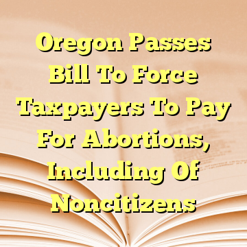Oregon Passes Bill To Force Taxpayers To Pay For Abortions, Including Of Noncitizens