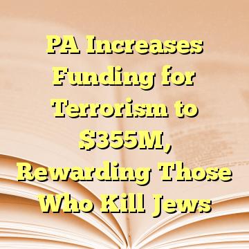 PA Increases Funding for Terrorism to $355M, Rewarding Those Who Kill Jews