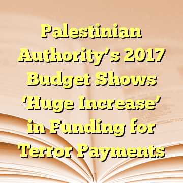 Palestinian Authority's 2017 Budget Shows 'Huge Increase' in Funding for Terror Payments