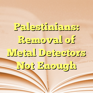 Palestinians: Removal of Metal Detectors Not Enough