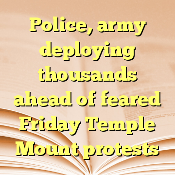 Police, army deploying thousands ahead of feared Friday Temple Mount protests