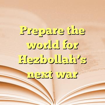 Prepare the world for Hezbollah's next war
