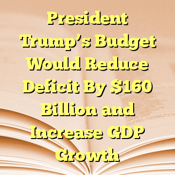 President Trump's Budget Would Reduce Deficit By $160 Billion and Increase GDP Growth