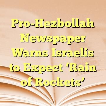 Pro-Hezbollah Newspaper Warns Israelis to Expect 'Rain of Rockets'