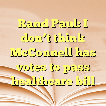 Rand Paul: I don't think McConnell has votes to pass healthcare bill