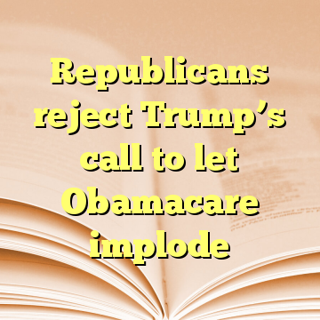 Republicans reject Trump's call to let Obamacare implode