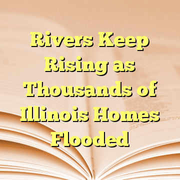 Rivers Keep Rising as Thousands of Illinois Homes Flooded