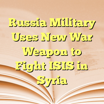 Russia Military Uses New War Weapon to Fight ISIS in Syria