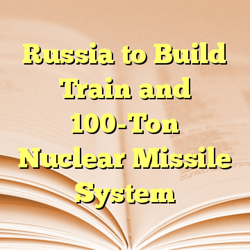 Russia to Build Train and 100-Ton Nuclear Missile System