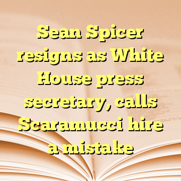 Sean Spicer resigns as White House press secretary, calls Scaramucci hire a mistake