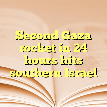 Second Gaza rocket in 24 hours hits southern Israel
