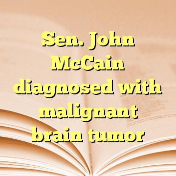 Sen. John McCain diagnosed with malignant brain tumor