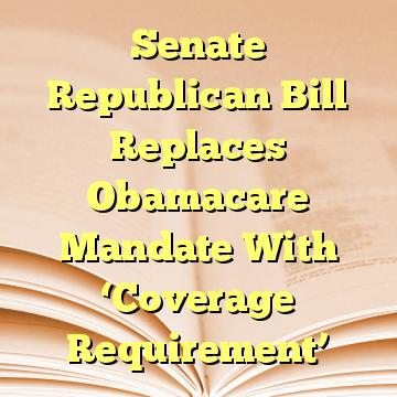 Senate Republican Bill Replaces Obamacare Mandate With 'Coverage Requirement'