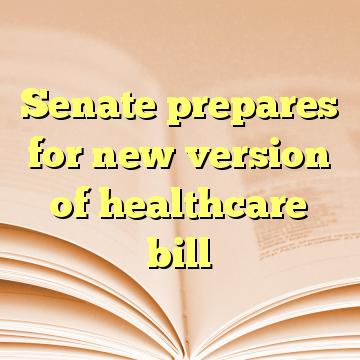 Senate prepares for new version of healthcare bill