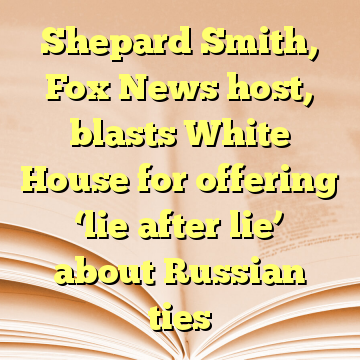 Shepard Smith, Fox News host, blasts White House for offering 'lie after lie' about Russian ties