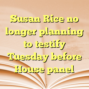Susan Rice no longer planning to testify Tuesday before House panel