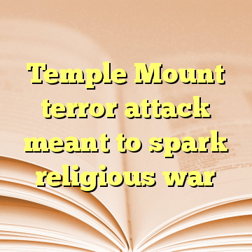 Temple Mount terror attack meant to spark religious war