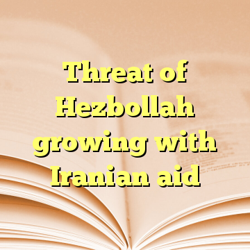 Threat of Hezbollah growing with Iranian aid