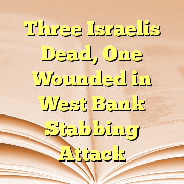 Three Israelis Dead, One Wounded in West Bank Stabbing Attack