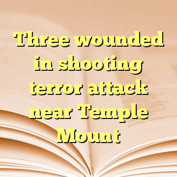 Three wounded in shooting terror attack near Temple Mount