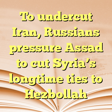 To undercut Iran, Russians pressure Assad to cut Syria's longtime ties to Hezbollah