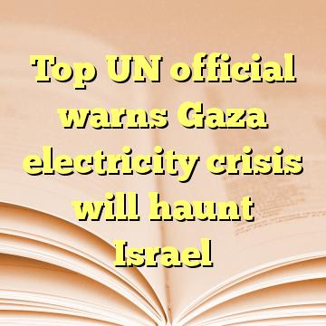 Top UN official warns Gaza electricity crisis will haunt Israel