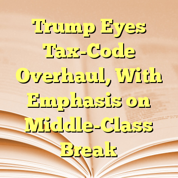 Trump Eyes Tax-Code Overhaul, With Emphasis on Middle-Class Break