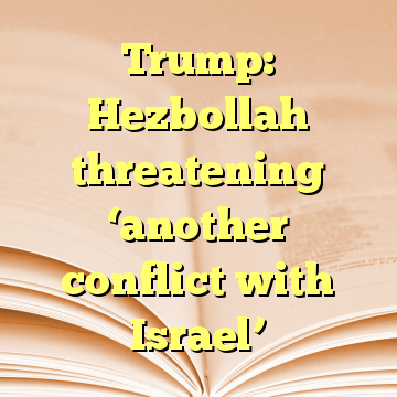 Trump: Hezbollah threatening 'another conflict with Israel'