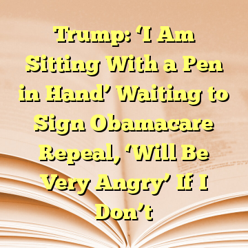 Trump: 'I Am Sitting With a Pen in Hand' Waiting to Sign Obamacare Repeal, 'Will Be Very Angry' If I Don't