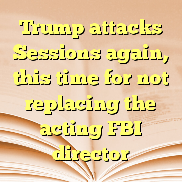 Trump attacks Sessions again, this time for not replacing the acting FBI director