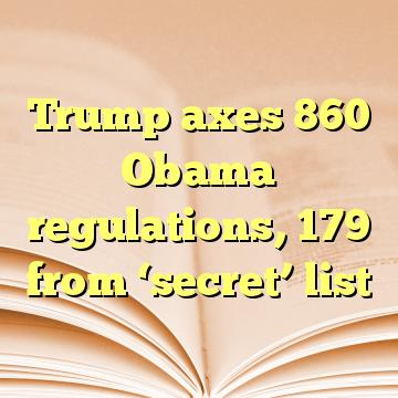 Trump axes 860 Obama regulations, 179 from 'secret' list