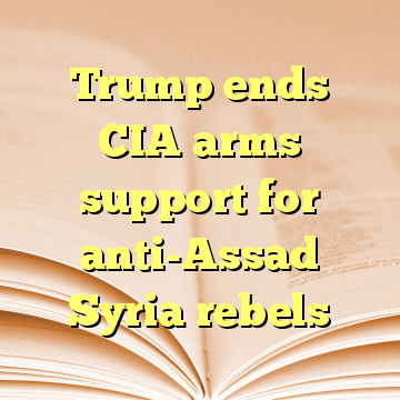 Trump ends CIA arms support for anti-Assad Syria rebels