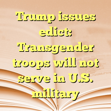 Trump issues edict: Transgender troops will not serve in U.S. military