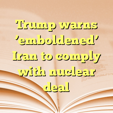 Trump warns 'emboldened' Iran to comply with nuclear deal