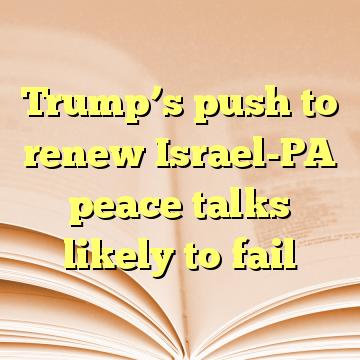 Trump's push to renew Israel-PA peace talks likely to fail
