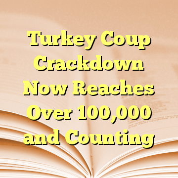 Turkey Coup Crackdown Now Reaches Over 100,000 and Counting