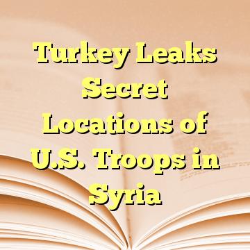 Turkey Leaks Secret Locations of U.S. Troops in Syria