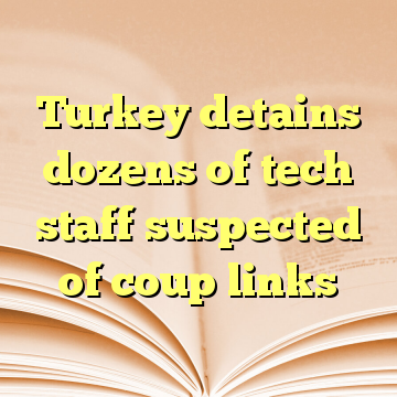 Turkey detains dozens of tech staff suspected of coup links