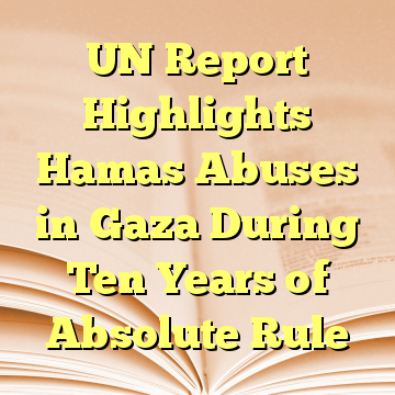 UN Report Highlights Hamas Abuses in Gaza During Ten Years of Absolute Rule