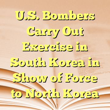 U.S. Bombers Carry Out Exercise in South Korea in Show of Force to North Korea