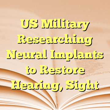 US Military Researching Neural Implants to Restore Hearing, Sight
