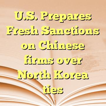 U.S. Prepares Fresh Sanctions on Chinese firms over North Korea ties