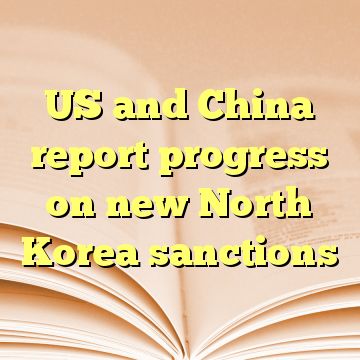 US and China report progress on new North Korea sanctions