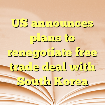 US announces plans to renegotiate free trade deal with South Korea