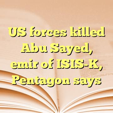 US forces killed Abu Sayed, emir of ISIS-K, Pentagon says