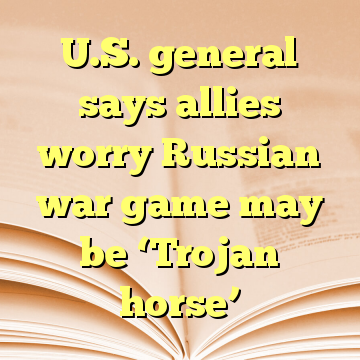 U.S. general says allies worry Russian war game may be 'Trojan horse'