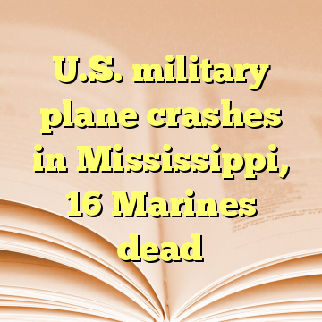 U.S. military plane crashes in Mississippi, 16 Marines dead
